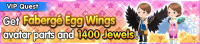 Special - VIP Get Fabergé Egg Wings avatar parts and 1400 Jewels! banner KHUX.png