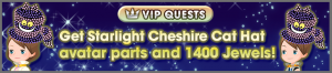 Special - VIP Get Starlight Cheshire Cat Hat avatar parts and 1400 Jewels! banner KHUX.png