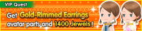 Special - VIP Get Gold-Rimmed Earrings avatar parts and 1400 Jewels! banner KHUX.png
