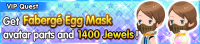 Special - VIP Get Fabergé Egg Mask avatar parts and 1400 Jewels! banner KHUX.png