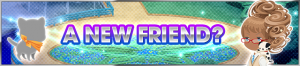 Event - A New Friend? banner KHUX.png