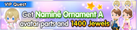 Special - VIP Get Naminé Ornament A avatar parts and 1400 Jewels! banner KHUX.png