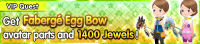 Special - VIP Get Fabergé Egg Bow avatar parts and 1400 Jewels! banner KHUX.png