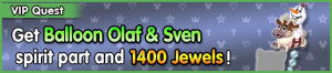 Special - VIP Get Balloon Olaf & Sven spirit part and 1400 Jewels! banner KHUX.png